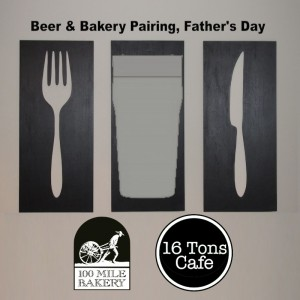 Beer & 100 Mile Bakery Food Pairing Father's Day at 16 Tons Cafe Live Music on the Patio 5-8pm, Sunday June 15th Free Entry, Pairings just $3 each